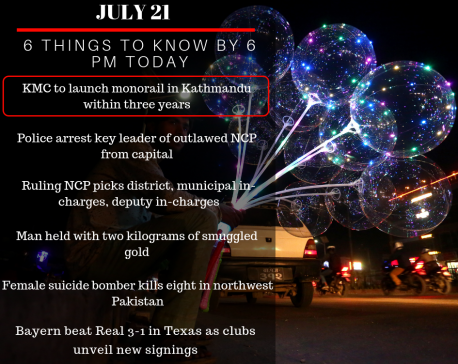 July 21: 6 things to know by 6 PM today