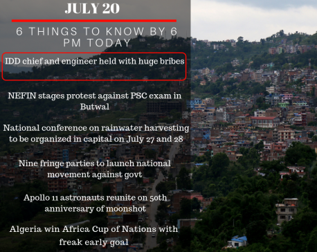 July 20: 6 things to know by 6 PM today.